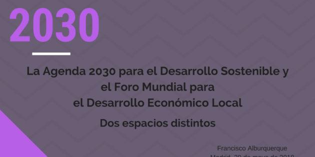 La Agenda 2030 para el Desarrollo Sostenible y el Foro Mundial para el Desarrollo Económico Local: dos espacios distintos. F. Alburquerque